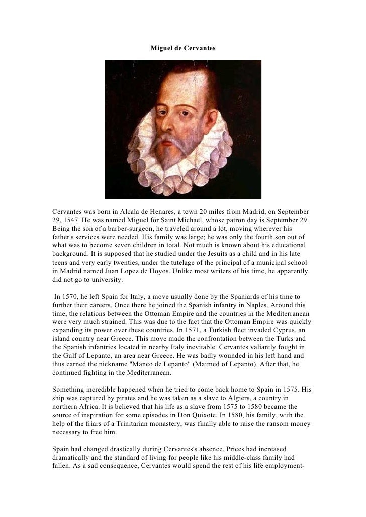 Miguel de Cervantes     Cervantes was born in Alcala de Henares, a town 20 miles from Madrid, on September 29, 1547. He wa...