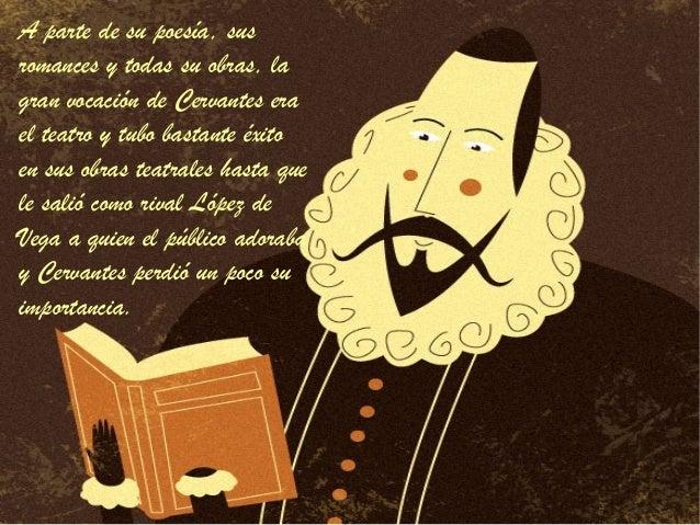 A parte de su poesía, susromances y todas su obras, lagran vocación de Cervantes erael teatro y tubo bastante éxitoen sus ...