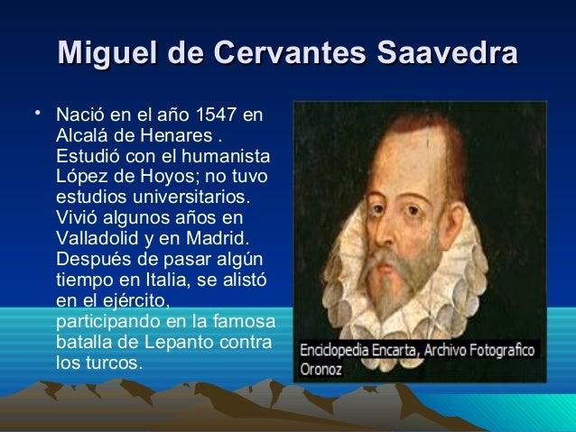 miguel de cervantes saavedra Miguel de cervantes saavedra novelista, poeta y dramaturgo español se cree que nació el 29 de septiembre de 1547 en alcalá de henares y murió el 22 de abril de 1616 en madrid, pero fue enterrado el 23 de abril y popularmente se conoce esta fecha como la de su muerte.