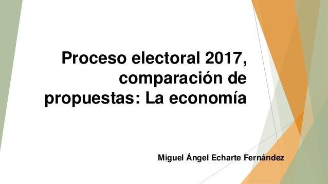 Proceso electoral 2017, comparación de propuestas: La economía Miguel Ángel Echarte Fernández