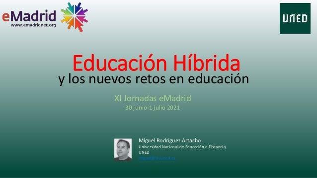 Educación Híbrida y los nuevos retos en educación Miguel Rodríguez Artacho Universidad Nacional de Educación a Distancia, ...