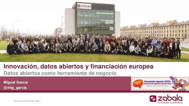 Innovación, datos abiertos y financiación europea Datos abiertos como herramienta de negocio Miguel García @mig_garcia Zab...