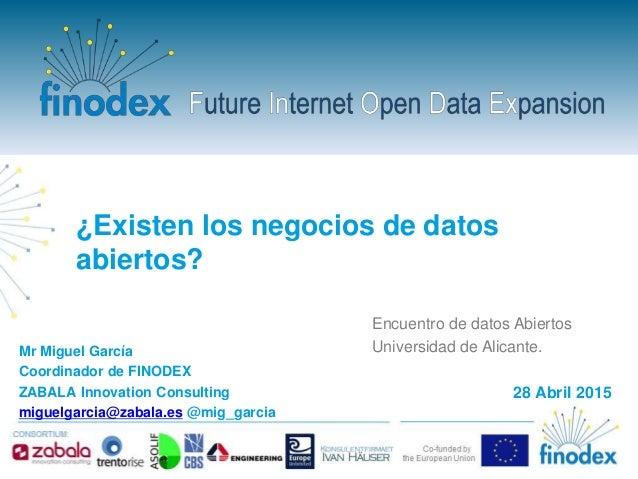 ¿Existen los negocios de datos abiertos? Mr Miguel García Coordinador de FINODEX ZABALA Innovation Consulting miguelgarcia...