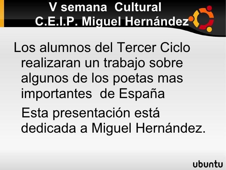 V semana  Cultural   C.E.I.P. Miguel Hernández Los alumnos del Tercer Ciclo realizaran un trabajo sobre algunos de los poe...