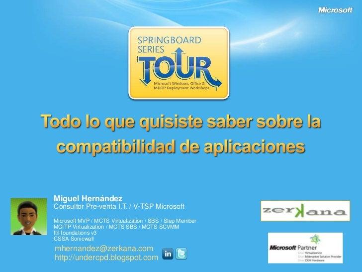 Todo lo quequisiste saber sobre la compatibilidad de aplicaciones<br />Miguel Hernández<br />Consultor Pre-venta I.T. / V-...