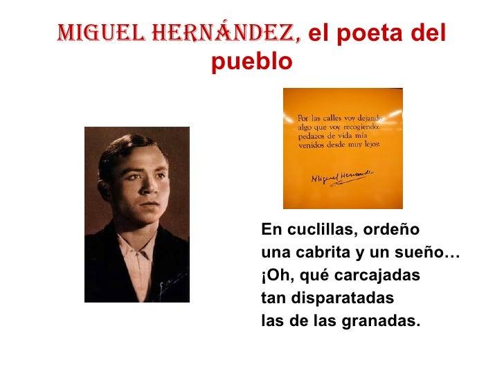 MIGUEL HERNÁNDEZ,  el poeta del pueblo <ul><li>En cuclillas, ordeño </li></ul><ul><li>una cabrita y un sueño… </li></ul><u...