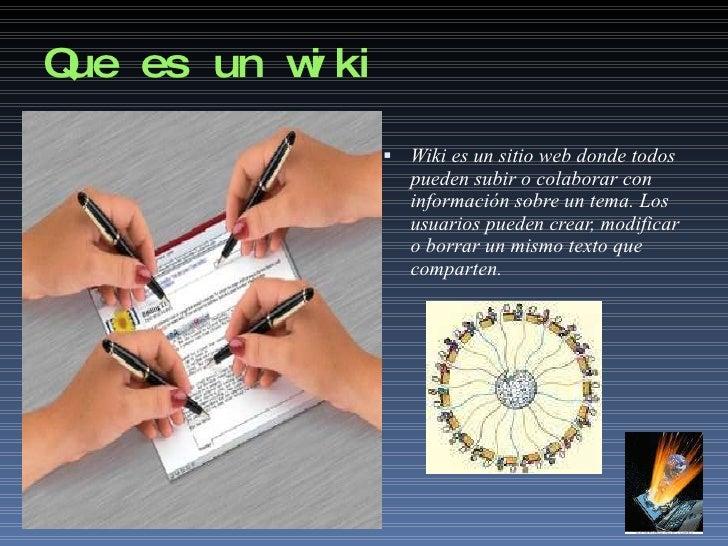 Que es un wiki <ul><li>Wiki es un sitio web donde todos pueden subir o colaborar con  información sobre un tema. Los usuar...