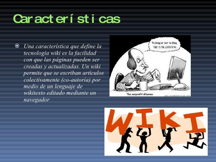 Características <ul><li>Una característica que define la tecnología wiki es la facilidad con que las páginas pueden ser cr...
