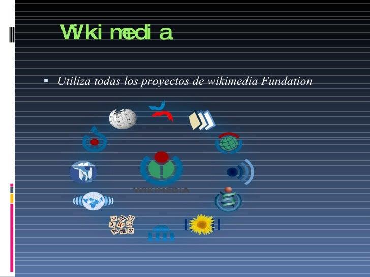 Wikimedia <ul><li>Utiliza todas los proyectos de wikimedia Fundation </li></ul>
