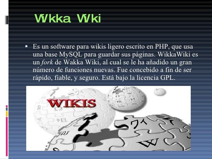 Wikka Wiki <ul><li>Es   un software para wikis ligero escrito en PHP, que usa una base MySQL para guardar sus páginas. Wik...