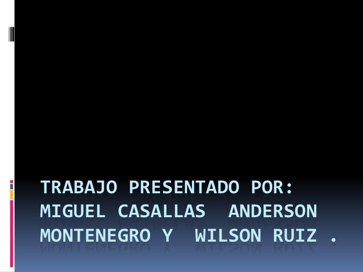 Trabajo Presentado Por:Miguel Casallas Anderson Montenegro Y  Wilson Ruiz .<br />