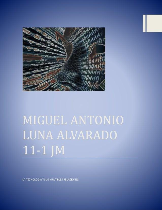MIGUEL ANTONIO LUNA ALVARADO 11-1 JM LA TECNOLOGIA Y SUS MULTIPLES RELACIONES