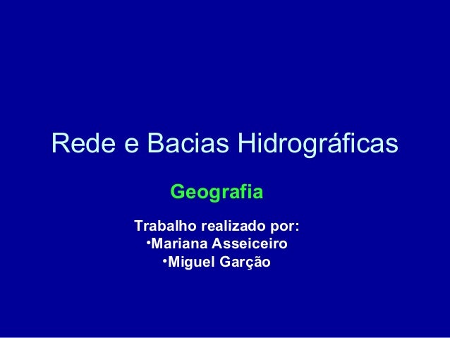 Rede e Bacias Hidrográficas Geografia Trabalho realizado por: •Mariana Asseiceiro •Miguel Garção
