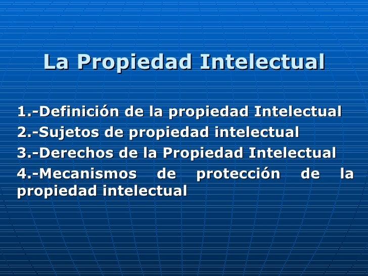 La Propiedad Intelectual 1.-Definición de la propiedad Intelectual 2.-Sujetos de propiedad intelectual 3.-Derechos de la P...