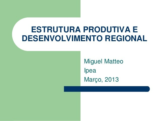 ESTRUTURA PRODUTIVA E DESENVOLVIMENTO REGIONAL Miguel Matteo Ipea Março, 2013