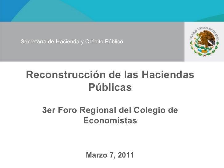 Reconstrucción de las Haciendas Públicas 3er Foro Regional del Colegio de Economistas Marzo 7, 2011 Secretaría de Hacienda...