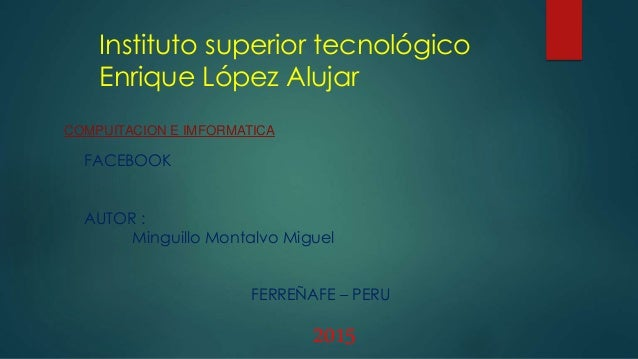 Instituto superior tecnológico Enrique López Alujar COMPUITACION E IMFORMATICA FACEBOOK AUTOR : Minguillo Montalvo Miguel ...
