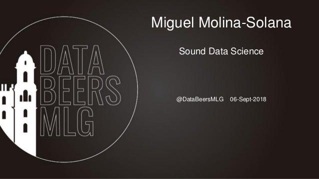 @DataBeersMLG 06-Sept-2018 Miguel Molina-Solana Sound Data Science