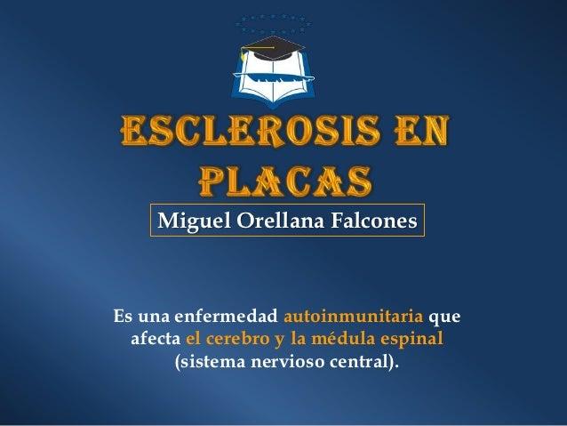 Miguel Orellana FalconesEs una enfermedad autoinmunitaria que  afecta el cerebro y la médula espinal       (sistema nervio...