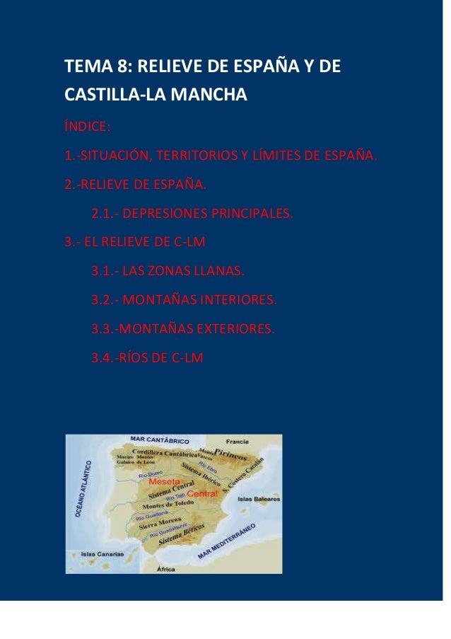 TEMA 8: RELIEVE DE ESPAÑA Y DE CASTILLA-LA MANCHA ÍNDICE: 1.-SITUACIÓN, TERRITORIOS Y LÍMITES DE ESPAÑA. 2.-RELIEVE DE ESP...