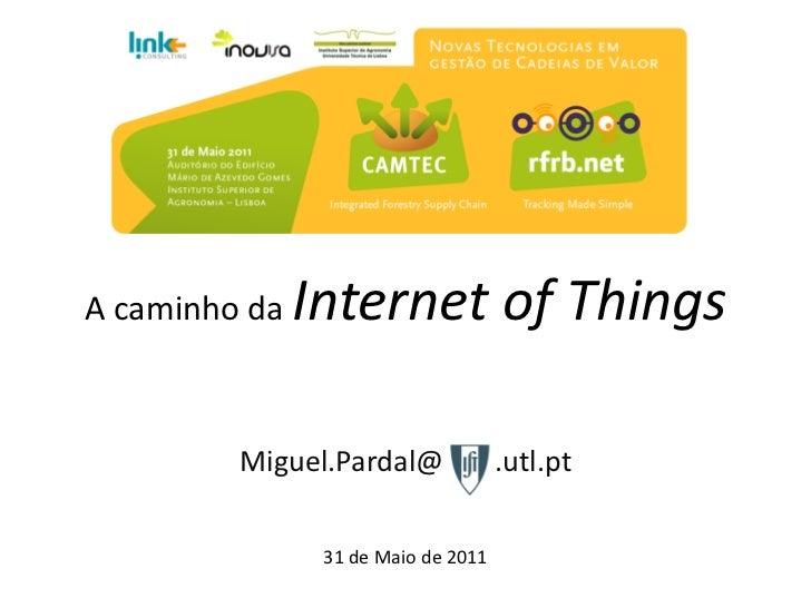 A caminho da   Internet of Things         Miguel.Pardal@              .utl.pt                31 de Maio de 2011