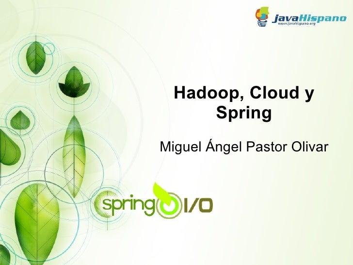 Hadoop, Cloud y Spring Miguel Ángel Pastor Olivar