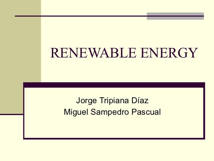 RENEWABLE ENERGY Jorge Tripiana Díaz Miguel Sampedro Pascual