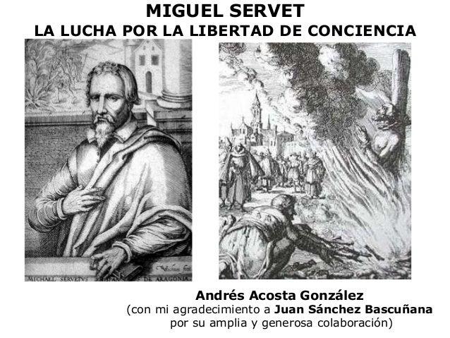 MIGUEL SERVET  LA LUCHA POR LA LIBERTAD DE CONCIENCIA  Andrés Acosta González  (con mi agradecimiento a Juan Sánchez Bascu...