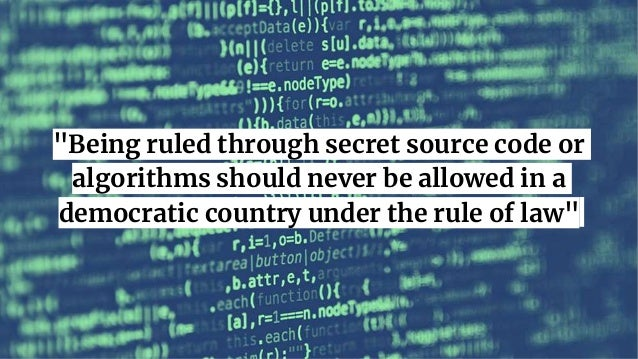 """Being ruled through secret source code or algorithms should never be allowed in a democratic country under the rule of la..."