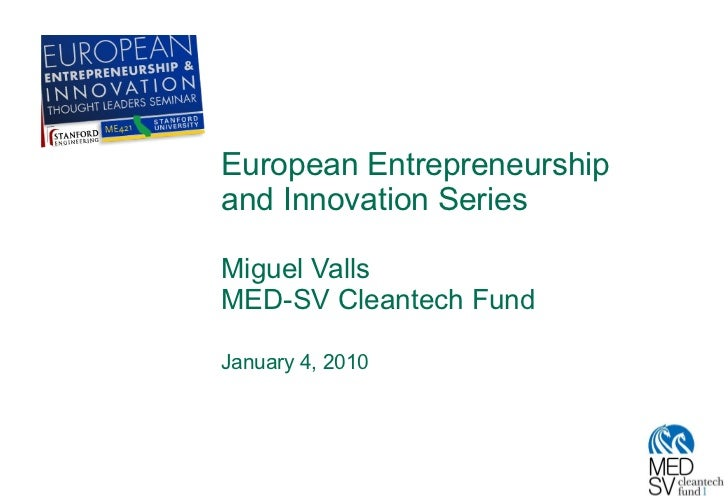 European Entrepreneurship and Innovation Series Miguel Valls MED-SV Cleantech Fund January 4, 2010
