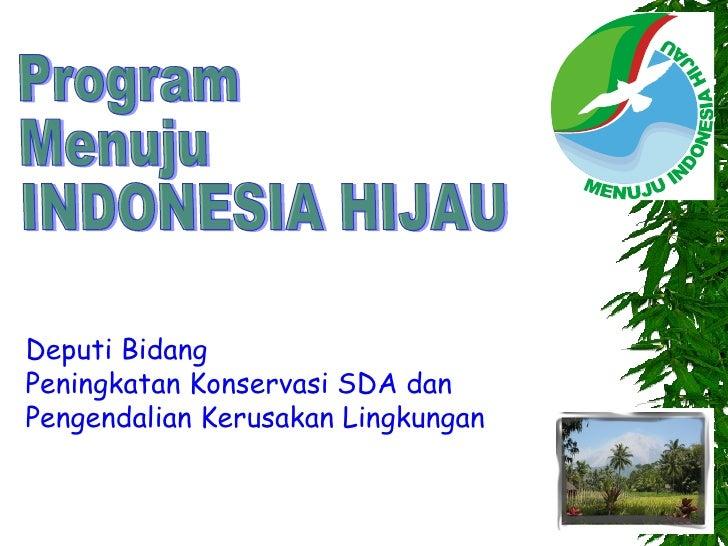 Program Menuju INDONESIA HIJAU Deputi Bidang Peningkatan Konservasi SDA dan Pengendalian Kerusakan Lingkungan