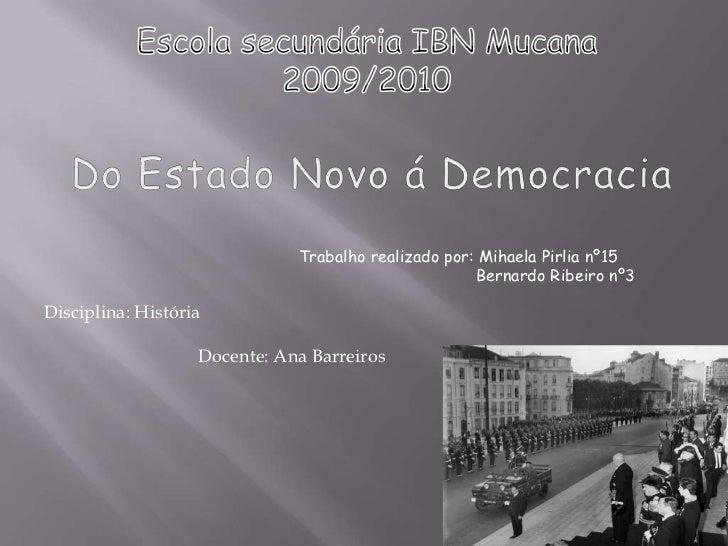 Escola secundária IBN Mucana<br />2009/2010<br />Do Estado Novo á Democracia<br />Trabalho realizado por: Mihaela Pirlia n...