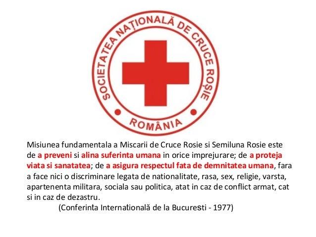 Misiunea fundamentala a Miscarii de Cruce Rosie si Semiluna Rosie este de a preveni si alina suferinta umana in orice impr...