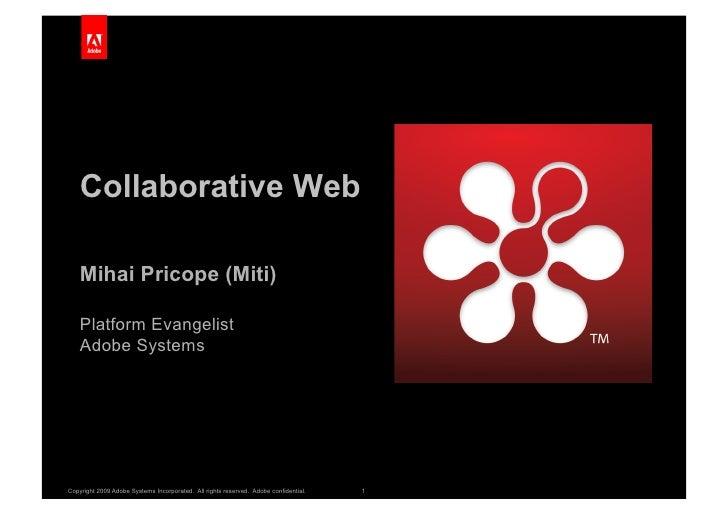 Collaborative Web      Mihai Pricope (Miti)      Platform Evangelist     Adobe Systems     Copyright 2009 Adobe Systems In...