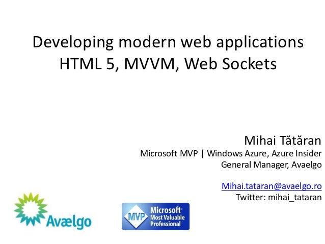 Developing modern web applications   HTML 5, MVVM, Web Sockets                                      Mihai Tătăran         ...