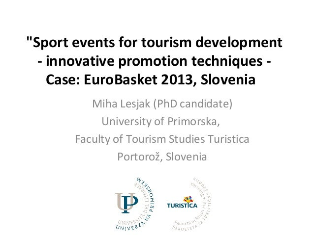 """Sport events for tourism development - innovative promotion techniques - Case: EuroBasket 2013, Slovenia Miha Lesjak (PhD..."