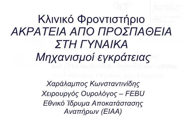 Κλινικό Φροντιστήριο ΑΚΡΑΤΕΙΑ ΑΠΟ ΠΡΟΣΠΑΘΕΙΑ ΣΤΗ ΓΥΝΑΙΚΑ  Μηχανισμοί εγκράτειας Χαράλαμπος Κωνσταντινίδης Χειρουργός Ουρολ...