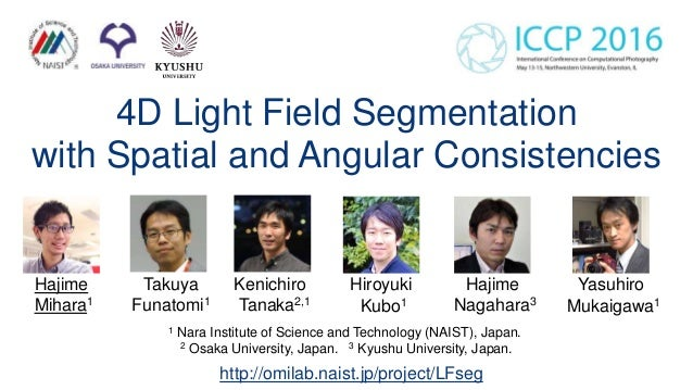 4D Light Field Segmentation with Spatial and Angular Consistencies 1 Nara Institute of Science and Technology (NAIST), Jap...