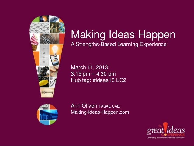 Making Ideas HappenA Strengths-Based Learning ExperienceMarch 11, 20133:15 pm – 4:30 pmHub tag: #ideas13 LO2Ann Oliveri FA...