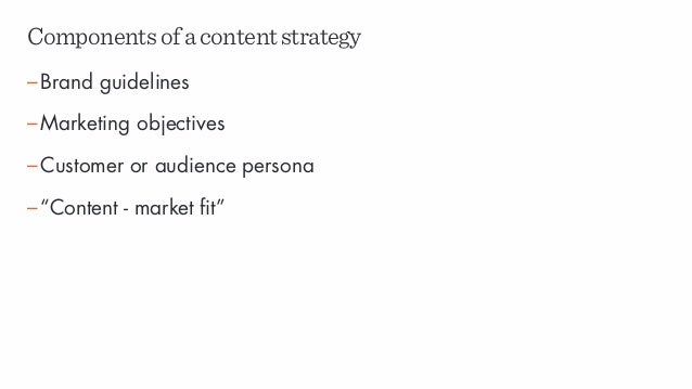 """Componentsofacontentstrategy –Brand guidelines –Marketing objectives –Customer or audience persona –""""Content - market fit"""""""