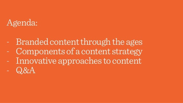 Agenda: - Brandedcontentthroughtheages - Componentsofacontentstrategy - Innovativeapproachestocontent - Q&A