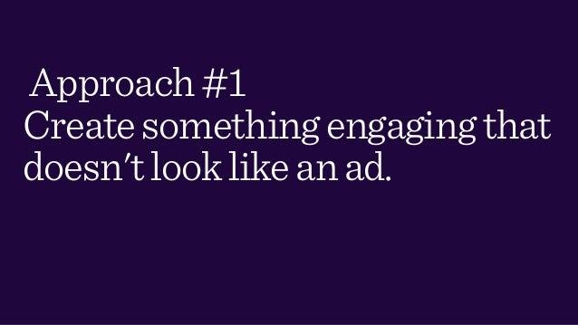 Approach#1 Createsomethingengagingthat doesn'tlooklikeanad.