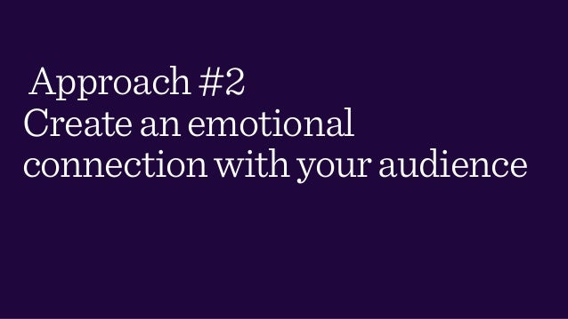 Approach#2 Createanemotional connectionwithyouraudience