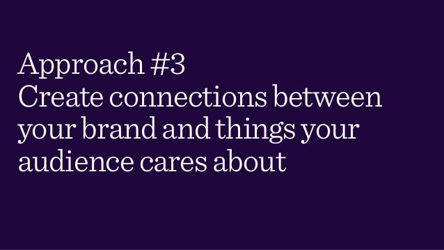 Approach#3 Createconnectionsbetween yourbrandandthingsyour audiencecaresabout