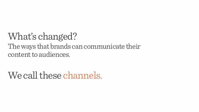 What'schanged? Thewaysthatbrandscancommunicatetheir contenttoaudiences. Wecallthesechannels.