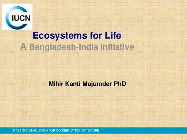 Ecosystems for Life A Bangladesh-India Initiative  Mihir Kanti Majumder PhD  INTERNATIONAL UNION FOR CONSERVATION OF NATUR...