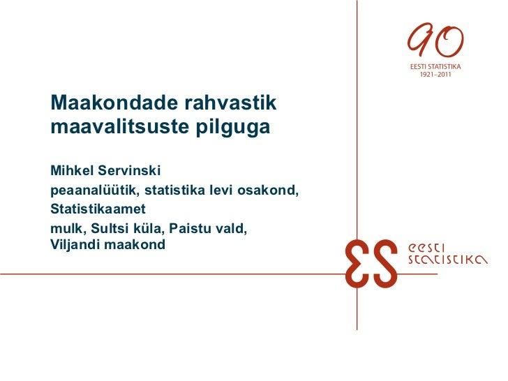 Maakondade rahvastik maavalitsuste pilguga   Mihkel Servinski peaanalüütik, statistika levi osakond, Statistikaamet mulk, ...