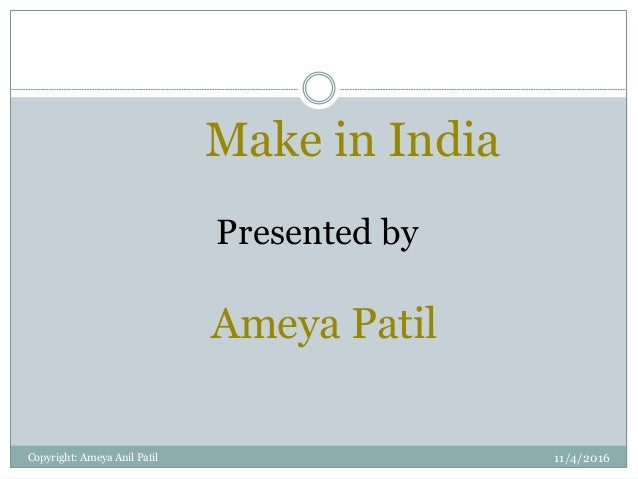 Make in India Presented by Ameya Patil 11/4/2016Copyright: Ameya Anil Patil