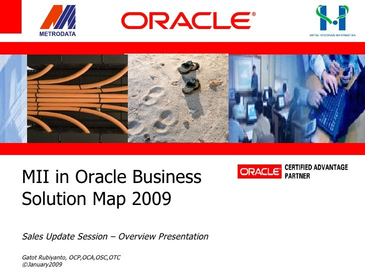 MII in Oracle Business  Solution Map 2009 Sales Update Session – Overview Presentation Gatot Rubiyanto, OCP,OCA,OSC,OTC ©J...