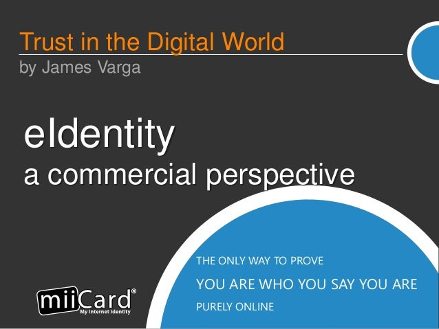 THE ONLY WAY TO PROVE YOU ARE WHO YOU SAY YOU ARE PURELY ONLINE eIdentity a commercial perspective Trust in the Digital Wo...